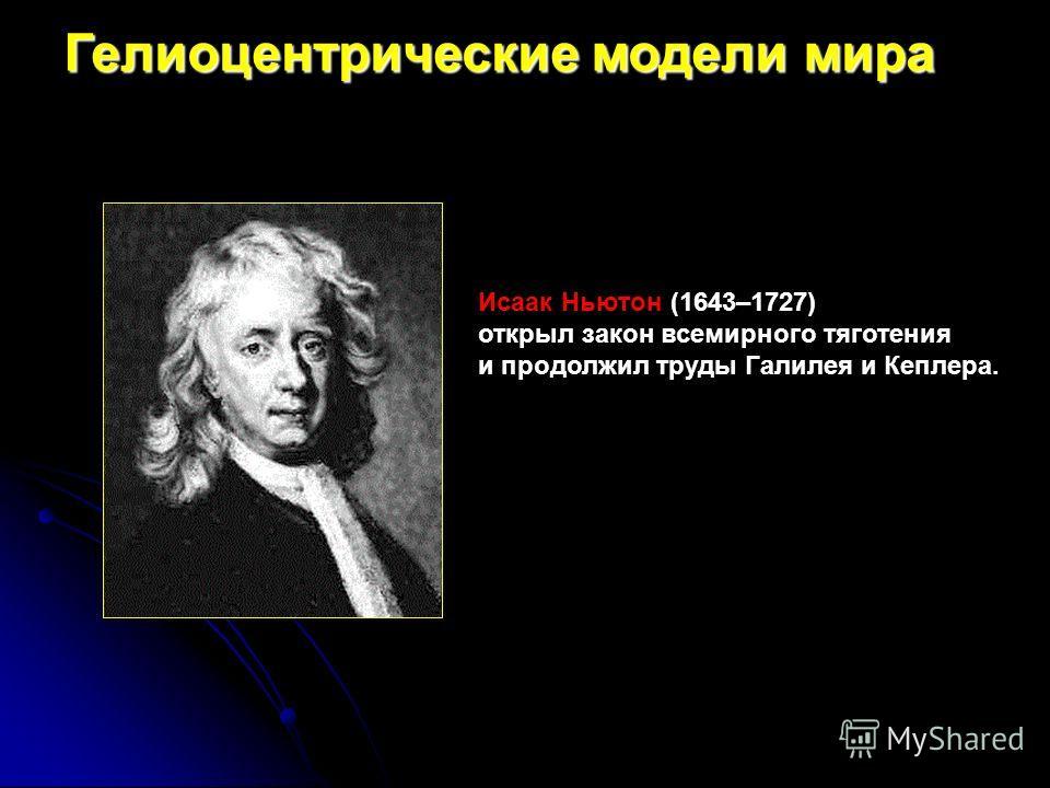 Исаак Ньютон (1643–1727) открыл закон всемирного тяготения и продолжил труды Галилея и Кеплера. Гелиоцентрические модели мира