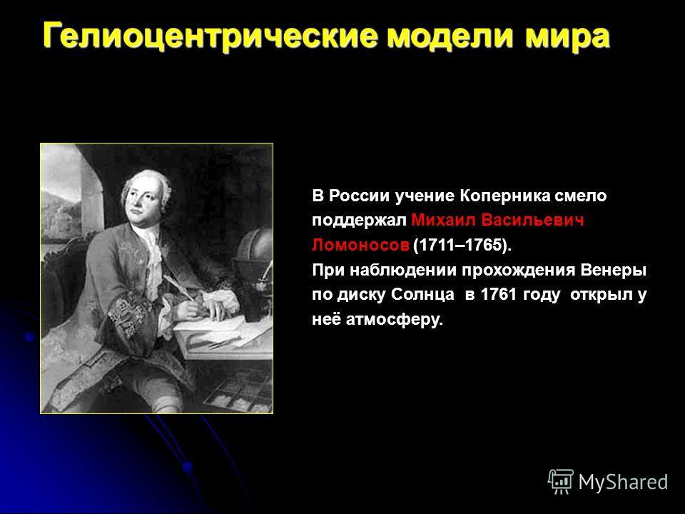 В России учение Коперника смело поддержал Михаил Васильевич Ломоносов (1711–1765). При наблюдении прохождения Венеры по диску Солнца в 1761 году открыл у неё атмосферу. Гелиоцентрические модели мира