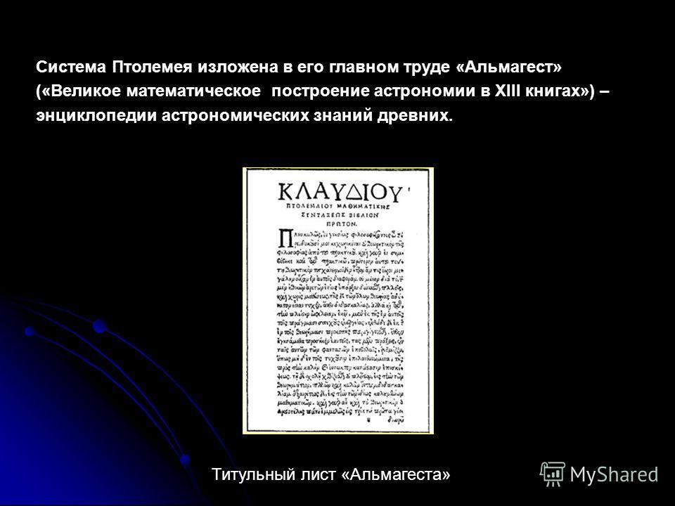 Система Птолемея изложена в его главном труде «Альмагест» («Великое математическое построение астрономии в ХIII книгах») – энциклопедии астрономических знаний древних. Титульный лист «Альмагеста»