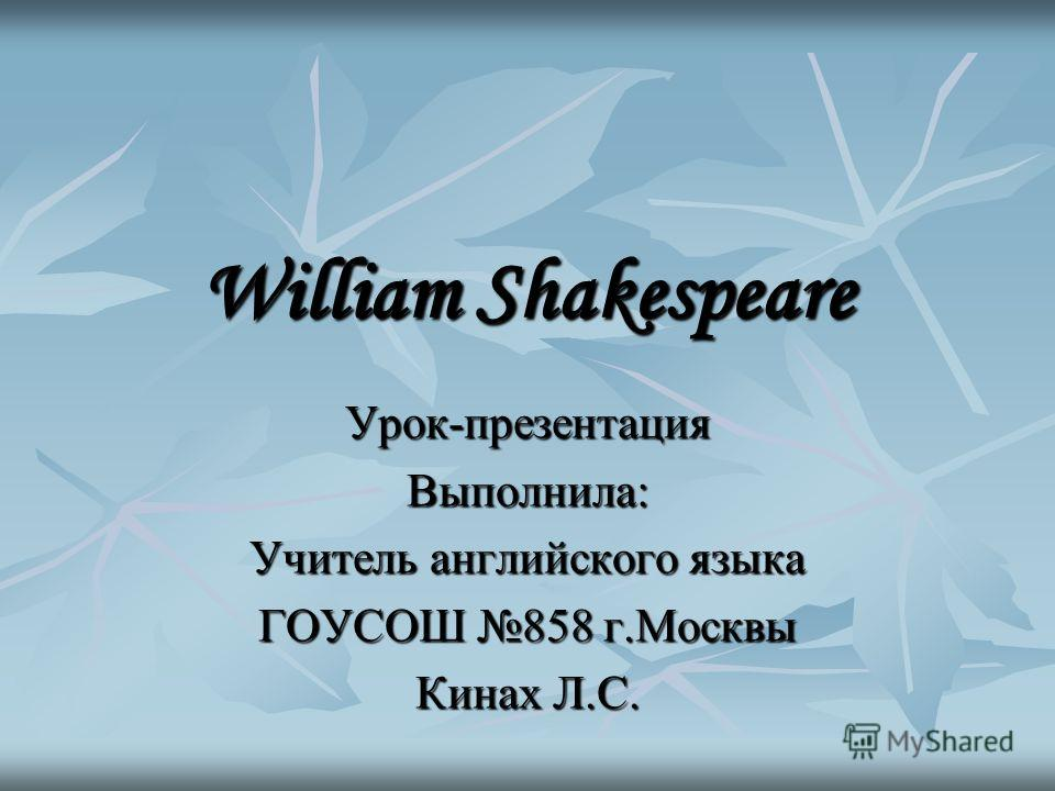 William Shakespeare Урок-презентация Выполнила: Учитель английского языка ГОУСОШ 858 г.Москвы Кинах Л.С.