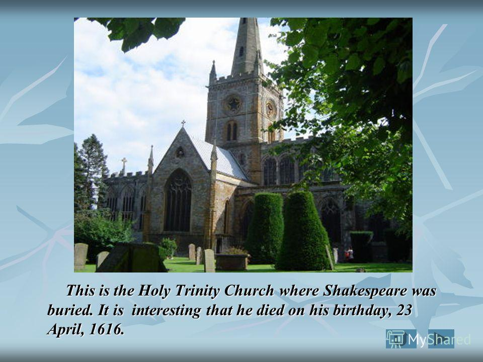 This is the Holy Trinity Church where Shakespeare was buried. It is interesting that he died on his birthday, 23 April, 1616. This is the Holy Trinity Church where Shakespeare was buried. It is interesting that he died on his birthday, 23 April, 1616