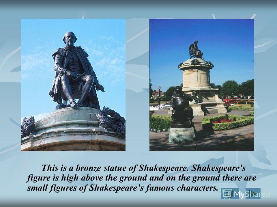 This is a bronze statue of Shakespeare. Shakespeare's figure is high above the ground and on the ground there are small figures of Shakespeares famous characters.