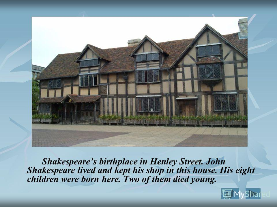Shakespeares birthplace in Henley Street. John Shakespeare lived and kept his shop in this house. His eight children were born here. Two of them died young.