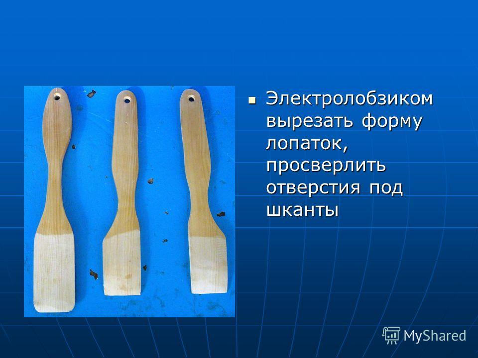 Электролобзиком вырезать форму лопаток, просверлить отверстия под шканты Электролобзиком вырезать форму лопаток, просверлить отверстия под шканты
