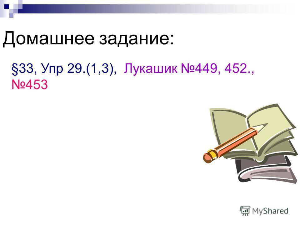 Домашнее задание: §33, Упр 29.(1,3), Лукашик 449, 452., 453