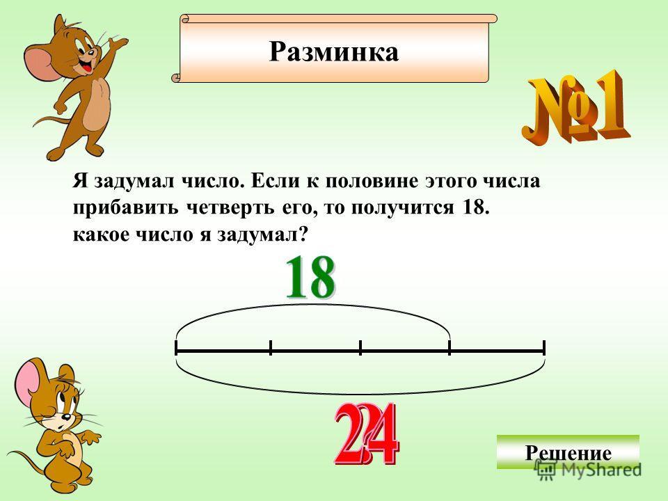 Разминка Я задумал число. Если к половине этого числа прибавить четверть его, то получится 18. какое число я задумал? Решение