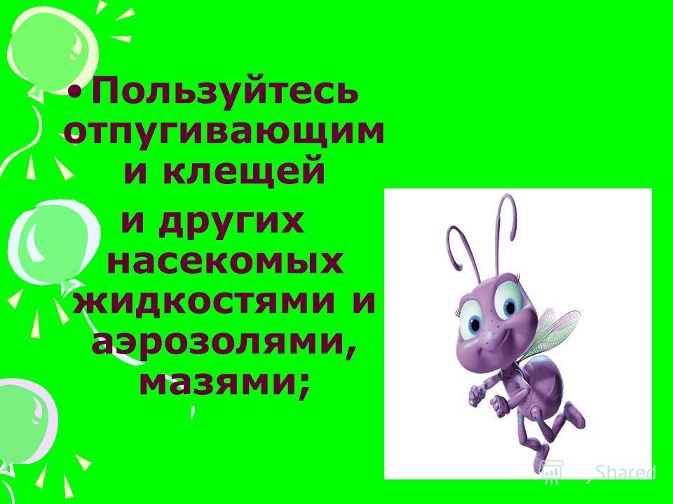 Пользуйтесь отпугивающим и клещей и других насекомых жидкостями и аэрозолями, мазями;