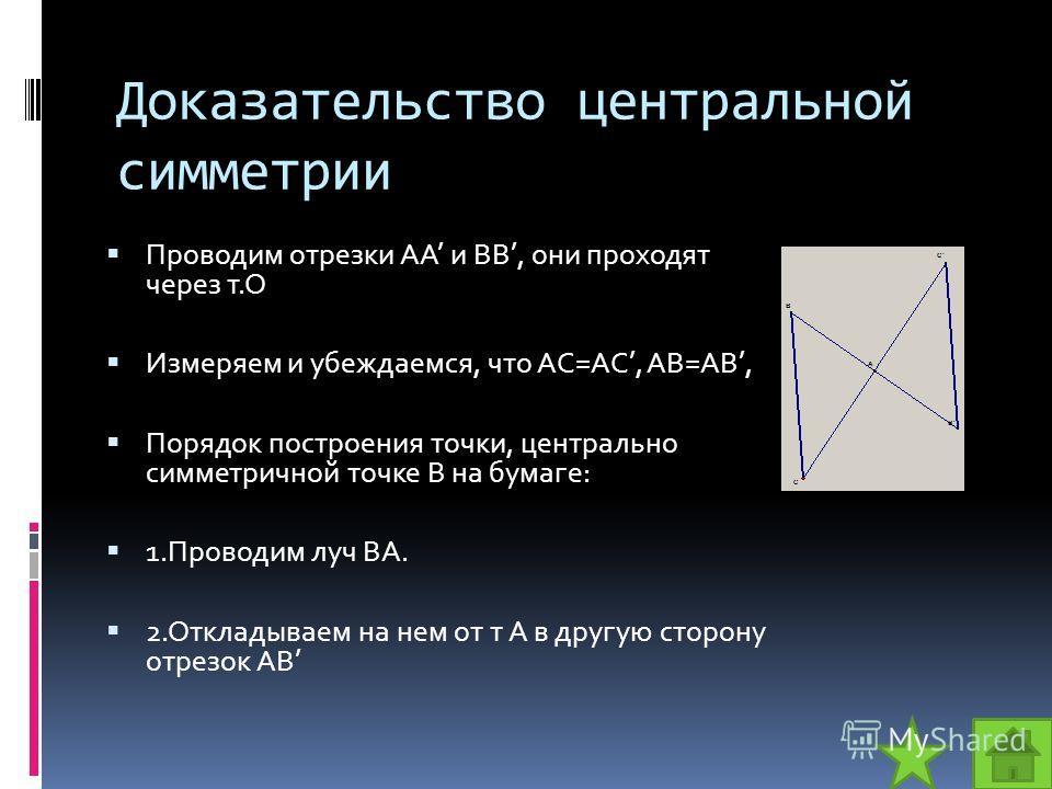 Доказательство центральной симметрии Проводим отрезки АА и ВВ, они проходят через т.О Измеряем и убеждаемся, что АС=AC, АВ=АВ, Порядок построения точки, центрально симметричной точке В на бумаге: 1.Проводим луч ВА. 2.Откладываем на нем от т А в другу