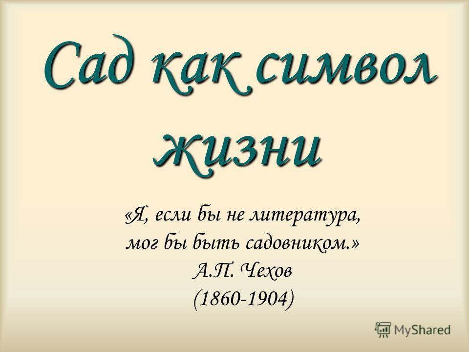 Сад как символ жизни «Я, если бы не литература, мог бы быть садовником.» А.П. Чехов (1860-1904)