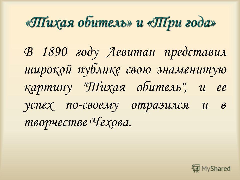 «Тихая обитель» и «Три года» В 1890 году Левитан представил широкой публике свою знаменитую картину Тихая обитель, и ее успех по-своему отразился и в творчестве Чехова.