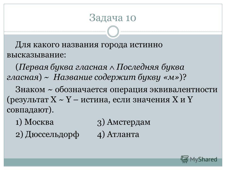 Задача 10 Для какого названия города истинно высказывание: (Первая буква гласная Последняя буква гласная) ~ Название содержит букву «м»)? Знаком ~ обозначается операция эквивалентности (результат X ~ Y – истина, если значения X и Y совпадают). 1) Мос