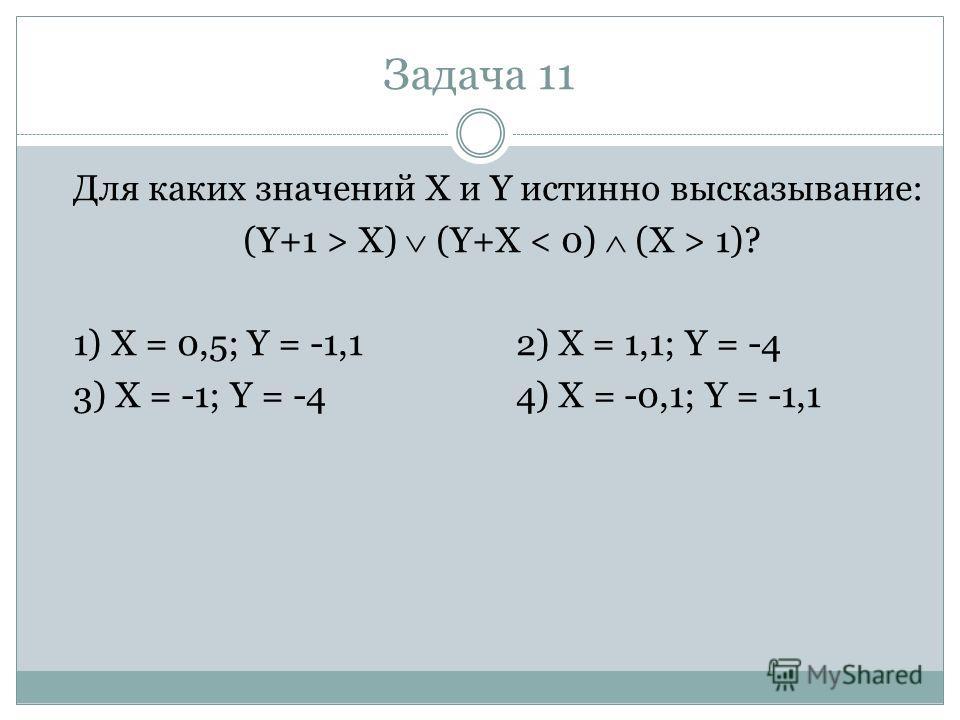 Задача 11 Для каких значений X и Y истинно высказывание: (Y+1 > X) (Y+X 1)? 1) X = 0,5; Y = -1,12) X = 1,1; Y = -4 3) X = -1; Y = -44) X = -0,1; Y = -1,1