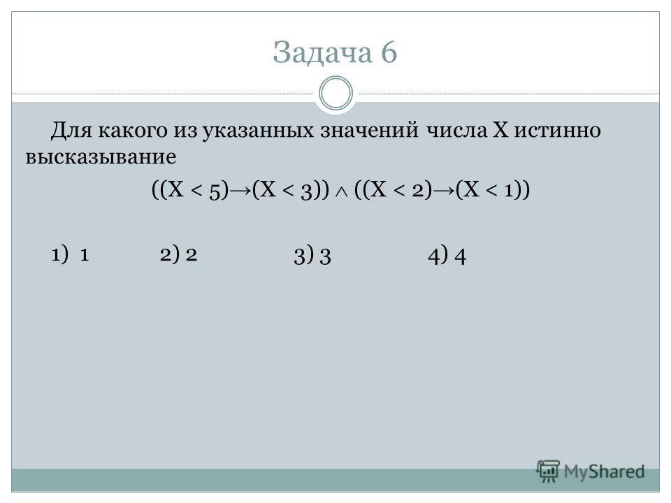 Задача 6 Для какого из указанных значений числа X истинно высказывание ((X < 5) (X < 3)) ((X < 2) (X < 1)) 1) 1 2) 23) 34) 4