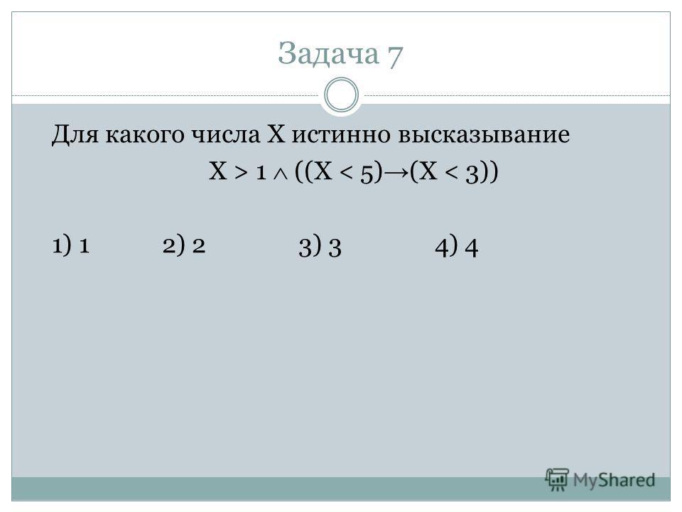 Задача 7 Для какого числа X истинно высказывание X > 1 ((X < 5) (X < 3)) 1) 12) 23) 34) 4