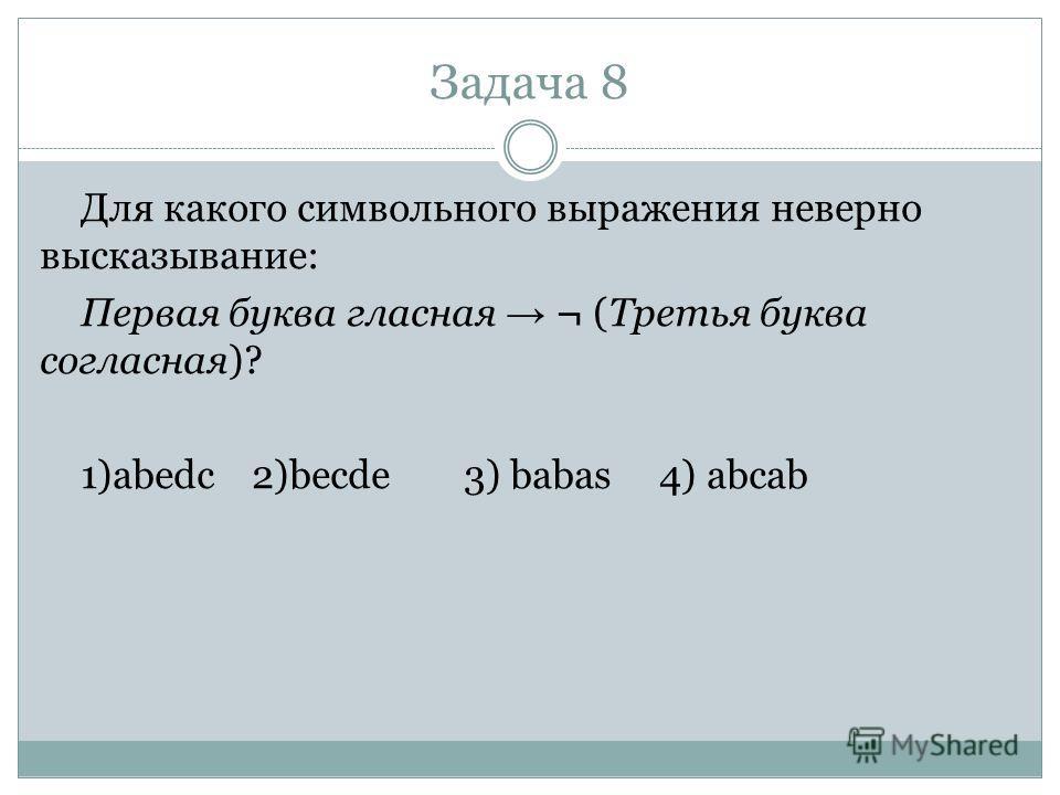 Задача 8 Для какого символьного выражения неверно высказывание: Первая буква гласная ¬ (Третья буква согласная)? 1)abedc2)becde3) babas 4) abcab