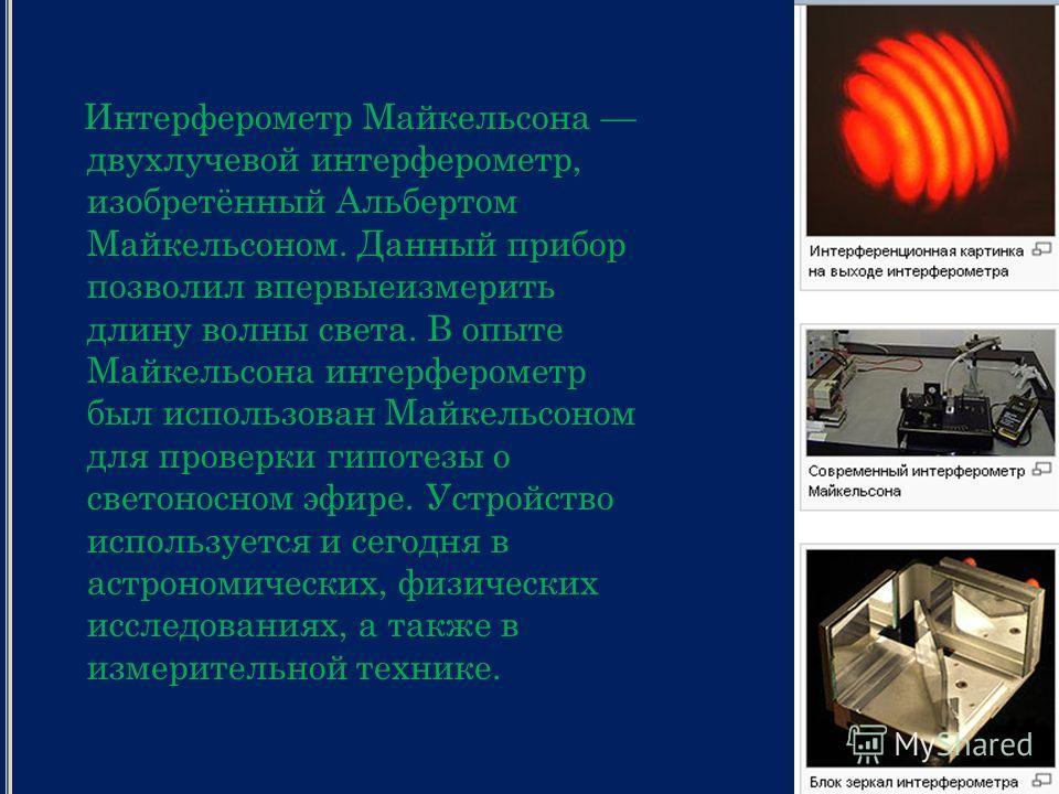 Интерферометр Майкельсона двухлучевой интерферометр, изобретённый Альбертом Майкельсоном. Данный прибор позволил впервыеизмерить длину волны света. В опыте Майкельсона интерферометр был использован Майкельсоном для проверки гипотезы о светоносном эфи