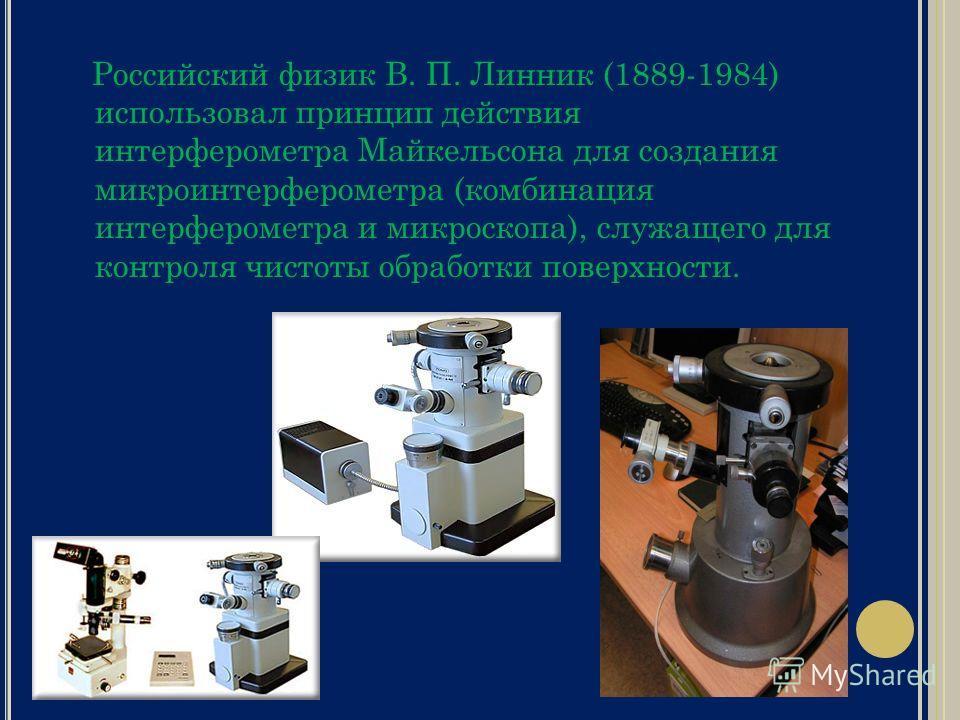 Российский физик В. П. Линник (1889-1984) использовал принцип действия интерферометра Майкельсона для создания микроинтерферометра (комбинация интерферометра и микроскопа), служащего для контроля чистоты обработки поверхности.