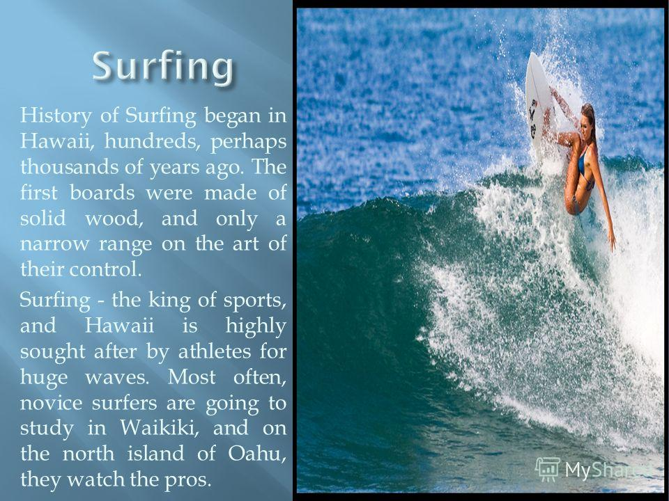 History of Surfing began in Hawaii, hundreds, perhaps thousands of years ago. The first boards were made of solid wood, and only a narrow range on the art of their control. Surfing - the king of sports, and Hawaii is highly sought after by athletes f