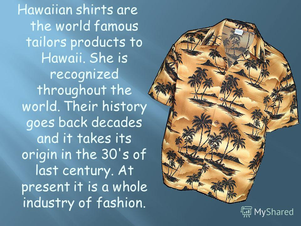 Hawaiian shirts are the world famous tailors products to Hawaii. She is recognized throughout the world. Their history goes back decades and it takes its origin in the 30's of last century. At present it is a whole industry of fashion.