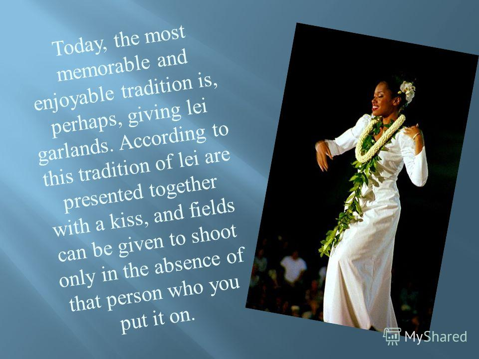 Today, the most memorable and enjoyable tradition is, perhaps, giving lei garlands. According to this tradition of lei are presented together with a kiss, and fields can be given to shoot only in the absence of that person who you put it on.