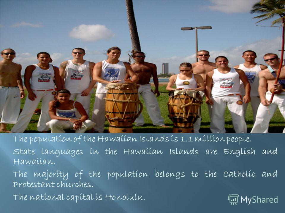 The population of the Hawaiian Islands is 1.1 million people. State languages in the Hawaiian Islands are English and Hawaiian. The majority of the population belongs to the Catholic and Protestant churches. The national capital is Honolulu.