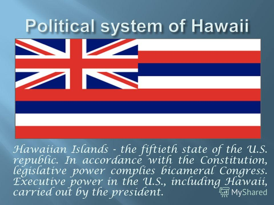 Hawaiian Islands - the fiftieth state of the U.S. republic. In accordance with the Constitution, legislative power complies bicameral Congress. Executive power in the U.S., including Hawaii, carried out by the president.