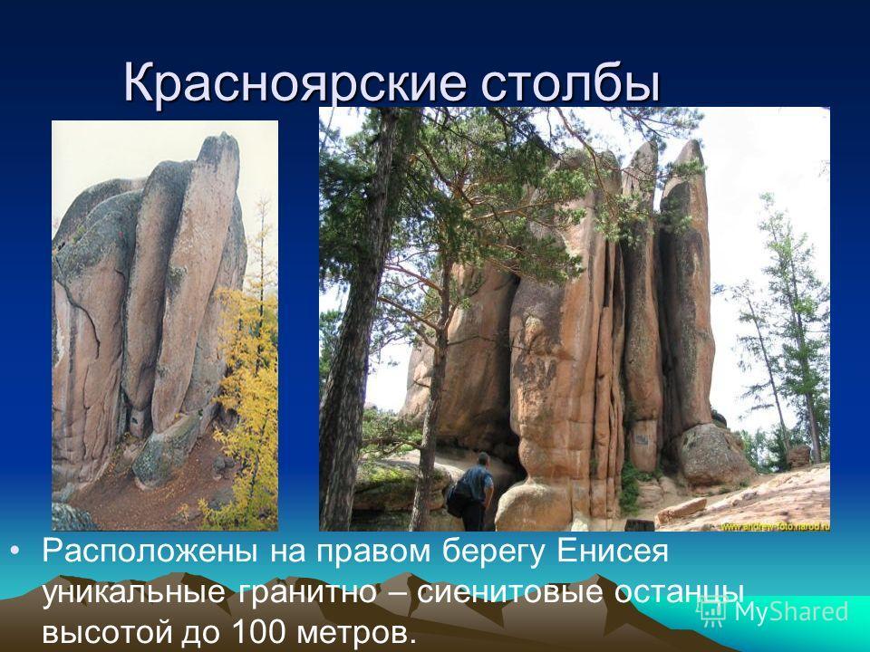 Красноярские столбы Расположены на правом берегу Енисея уникальные гранитно – сиенитовые останцы высотой до 100 метров.