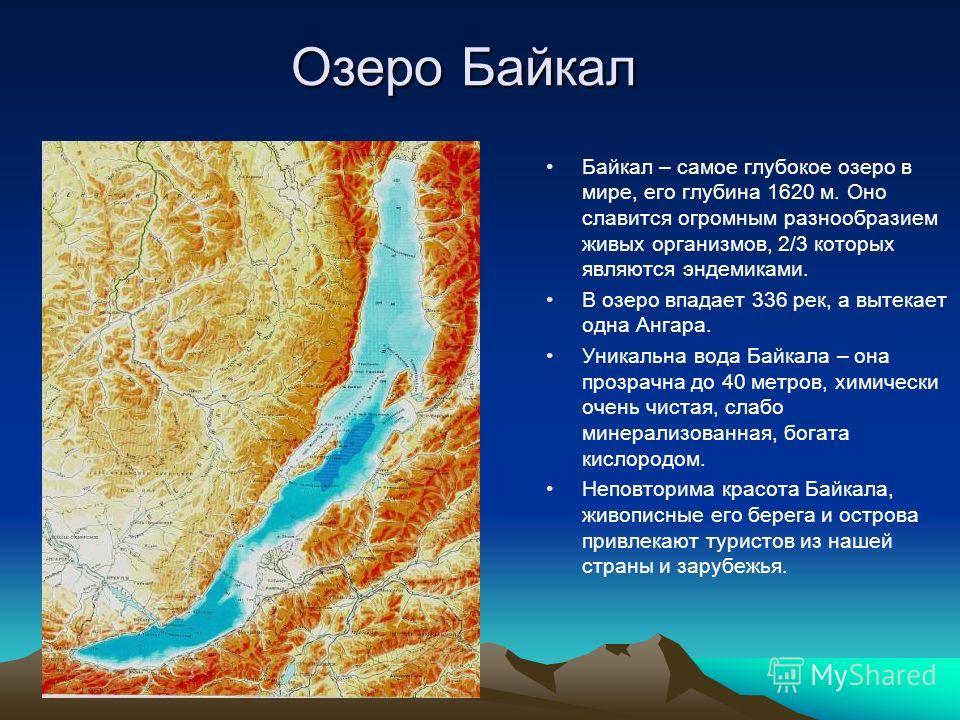 Озеро Байкал Байкал – самое глубокое озеро в мире, его глубина 1620 м. Оно славится огромным разнообразием живых организмов, 2/3 которых являются эндемиками. В озеро впадает 336 рек, а вытекает одна Ангара. Уникальна вода Байкала – она прозрачна до 4