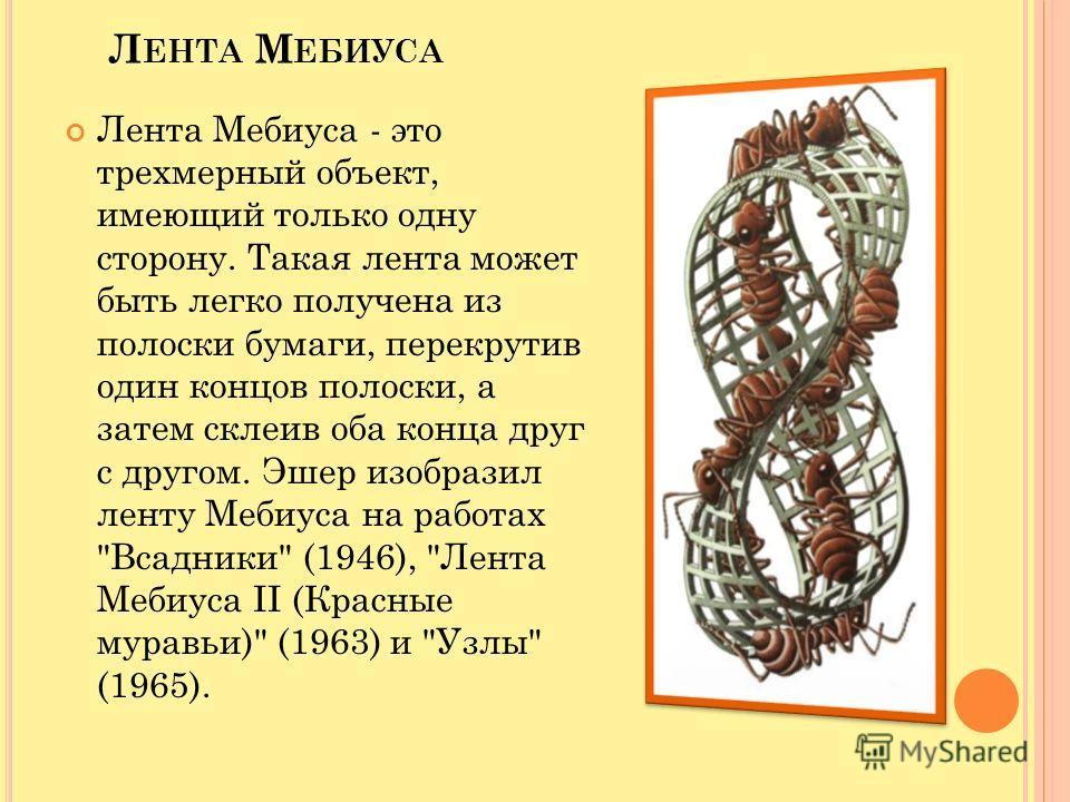 Л ЕНТА М ЕБИУСА Лента Мебиуса - это трехмерный объект, имеющий только одну сторону. Такая лента может быть легко получена из полоски бумаги, перекрутив один концов полоски, а затем склеив оба конца друг с другом. Эшер изобразил ленту Мебиуса на работ