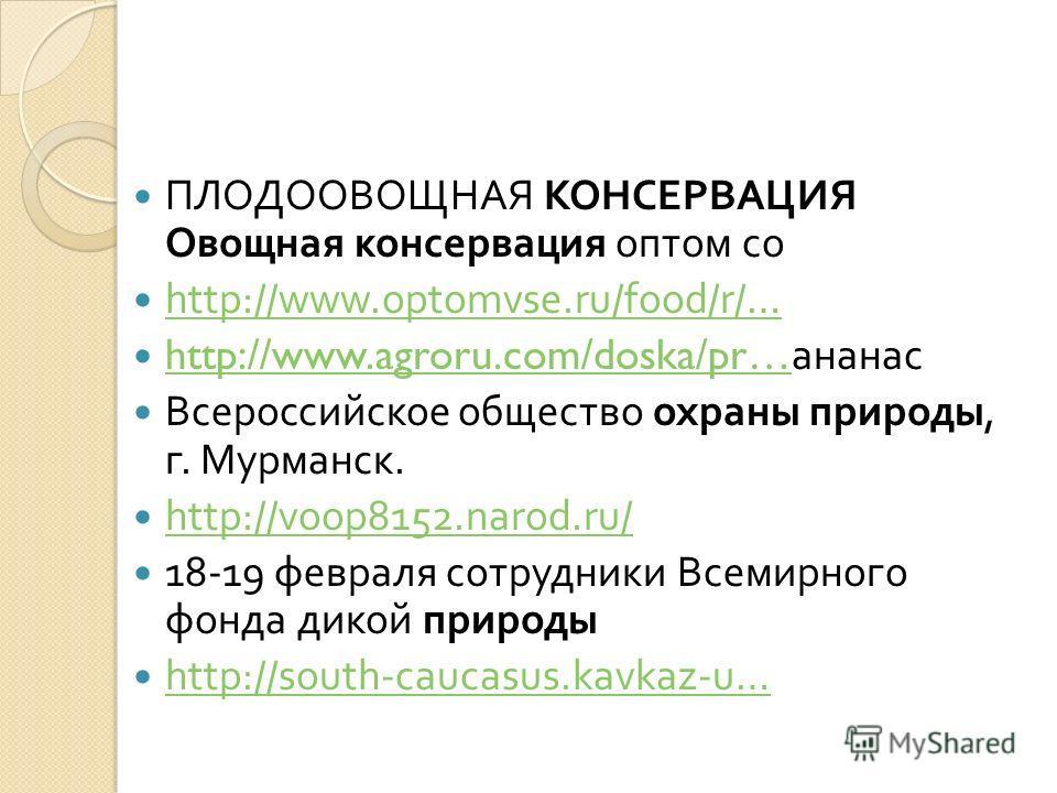 ПЛОДООВОЩНАЯ КОНСЕРВАЦИЯ Овощная консервация оптом со http://www.optomvse.ru/food/r/… http://www.agroru.com/doska/pr… ананас http://www.agroru.com/doska/pr… Всероссийское общество охраны природы, г. Мурманск. http://voop8152.narod.ru/ 18-19 февраля с