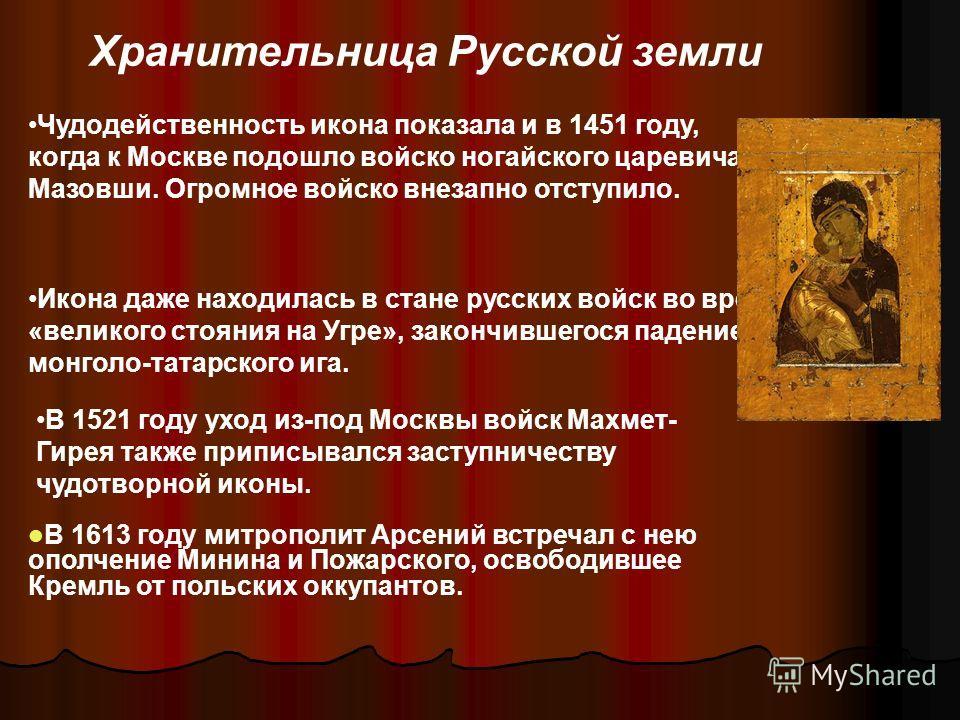 Чудодейственность икона показала и в 1451 году, когда к Москве подошло войско ногайского царевича Мазовши. Огромное войско внезапно отступило. Икона даже находилась в стане русских войск во время «великого стояния на Угре», закончившегося падением мо