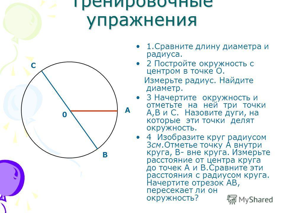 Тренировочные упражнения 1.Сравните длину диаметра и радиуса. 2 Постройте окружность с центром в точке О. Измерьте радиус. Найдите диаметр. 3 Начертите окружность и отметьте на ней три точки А,В и С. Назовите дуги, на которые эти точки делят окружнос