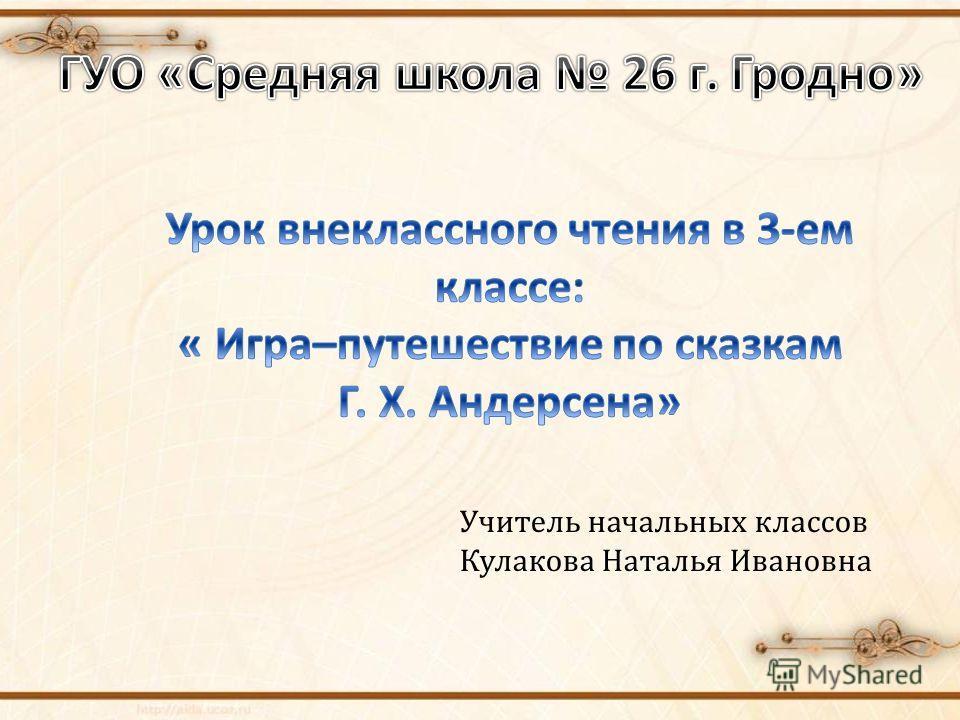 Учитель начальных классов Кулакова Наталья Ивановна