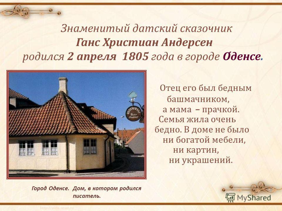 Знаменитый датский сказочник Ганс Христиан Андерсен родился 2 апреля 1805 года в городе Оденсе. Город Оденсе. Дом, в котором родился писатель. Отец его был бедным башмачником, а мама – прачкой. Семья жила очень бедно. В доме не было ни богатой мебели