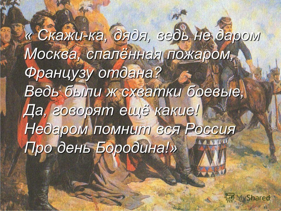« Скажи-ка, дядя, ведь не даром Москва, спалённая пожаром, Французу отдана? Ведь были ж схватки боевые, Да, говорят ещё какие! Недаром помнит вся Россия Про день Бородина!»