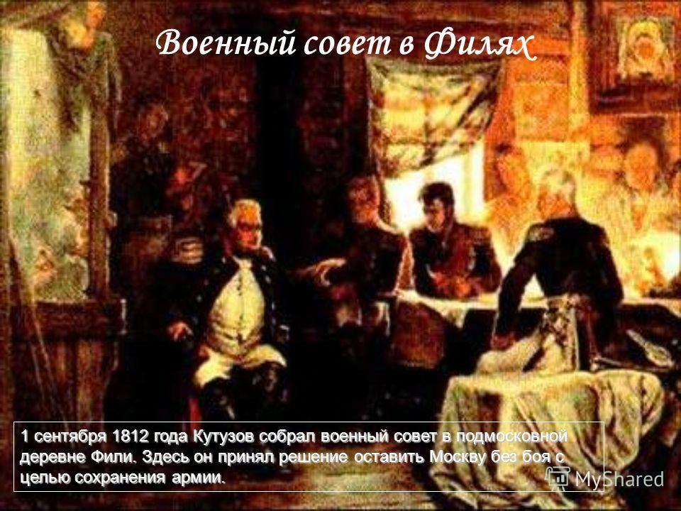 Военный совет в Филях 1 сентября 1812 года Кутузов собрал военный совет в подмосковной деревне Фили. Здесь он принял решение оставить Москву без боя с целью сохранения армии.