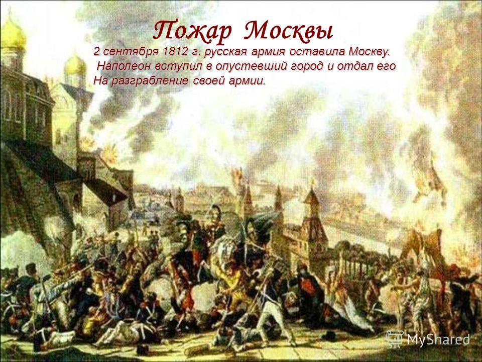 Пожар Москвы 2 сентября 1812 г. русская армия оставила Москву. Наполеон вступил в опустевший город и отдал его Наполеон вступил в опустевший город и отдал его На разграбление своей армии.