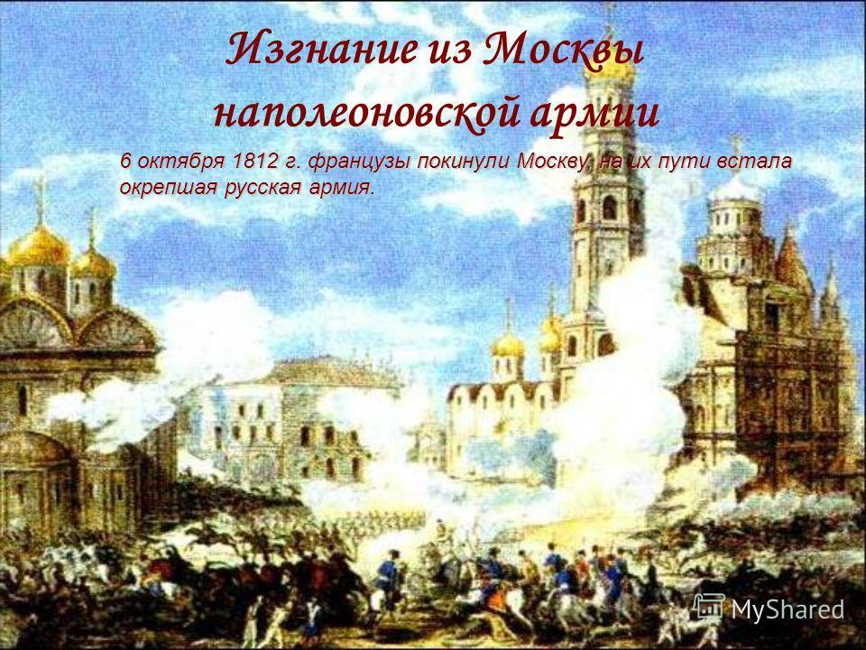 Изгнание из Москвы наполеоновской армии 6 октября 1812 г. французы покинули Москву, на их пути встала окрепшая русская армия.