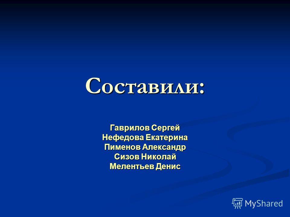 Составили: Гаврилов Сергей Нефедова Екатерина Пименов Александр Сизов Николай Мелентьев Денис