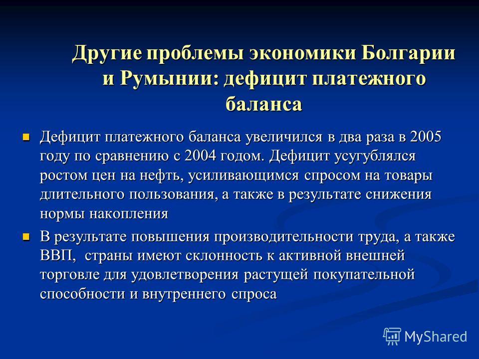 Другие проблемы экономики Болгарии и Румынии: дефицит платежного баланса Дефицит платежного баланса увеличился в два раза в 2005 году по сравнению с 2004 годом. Дефицит усугублялся ростом цен на нефть, усиливающимся спросом на товары длительного поль