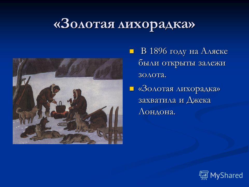 «Золотая лихорадка» В 1896 году на Аляске были открыты залежи золота. «Золотая лихорадка» захватила и Джека Лондона.
