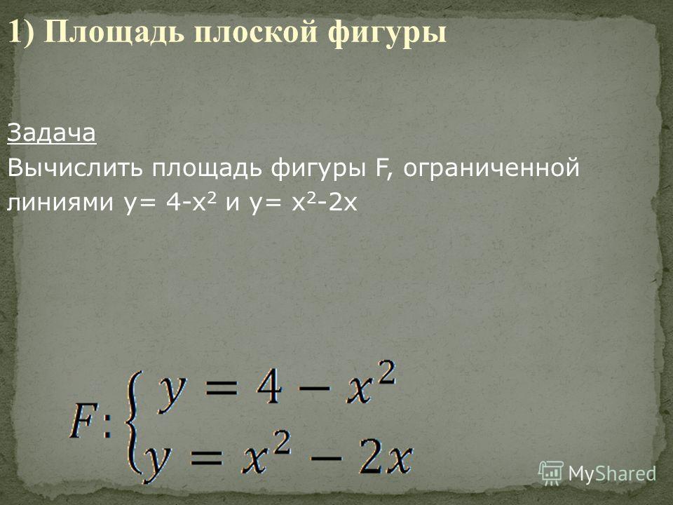 Задача Вычислить площадь фигуры F, ограниченной л иниями y= 4-x 2 и y= x 2 -2x 1) Площадь плоской фигуры