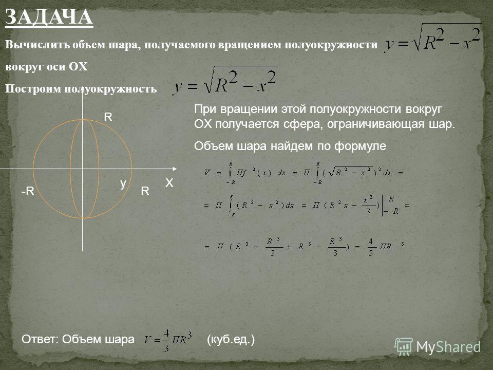 ЗАДАЧА Вычислить объем шара, получаемого вращением полуокружности вокруг оси OX Построим полуокружность yX R -R R При вращении этой полуокружности вокруг OX получается сфера, ограничивающая шар. Объем шара найдем по формуле Ответ: Объем шара (куб.ед.