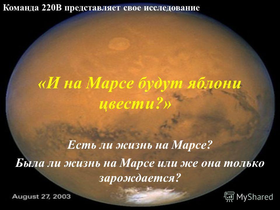 «И на Марсе будут яблони цвести?» Есть ли жизнь на Марсе? Была ли жизнь на Марсе или же она только зарождается? Команда 220В представляет свое исследование