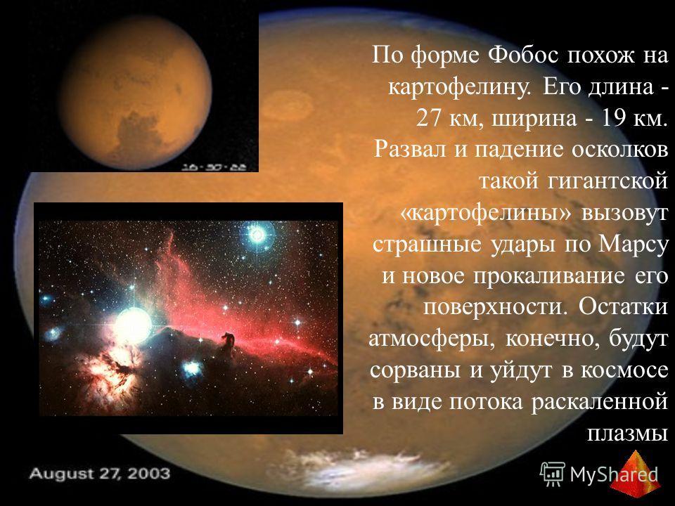По форме Фобос похож на картофелину. Его длина - 27 км, ширина - 19 км. Развал и падение осколков такой гигантской «картофелины» вызовут страшные удары по Марсу и новое прокаливание его поверхности. Остатки атмосферы, конечно, будут сорваны и уйдут в