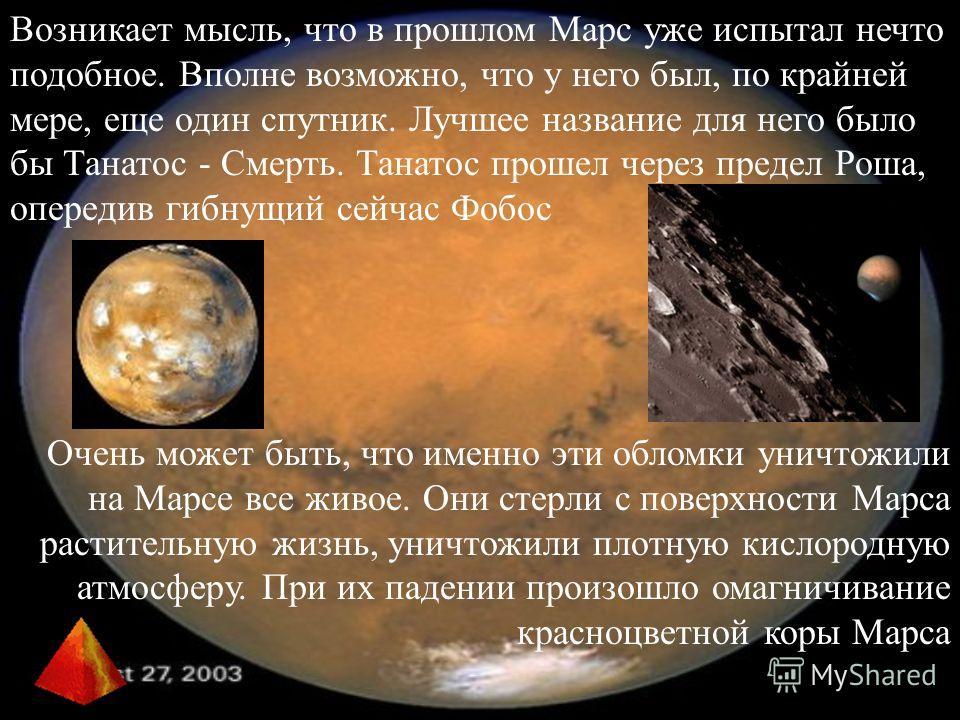 Возникает мысль, что в прошлом Марс уже испытал нечто подобное. Вполне возможно, что у него был, по крайней мере, еще один спутник. Лучшее название для него было бы Танатос - Смерть. Танатос прошел через предел Роша, опередив гибнущий сейчас Фобос Оч
