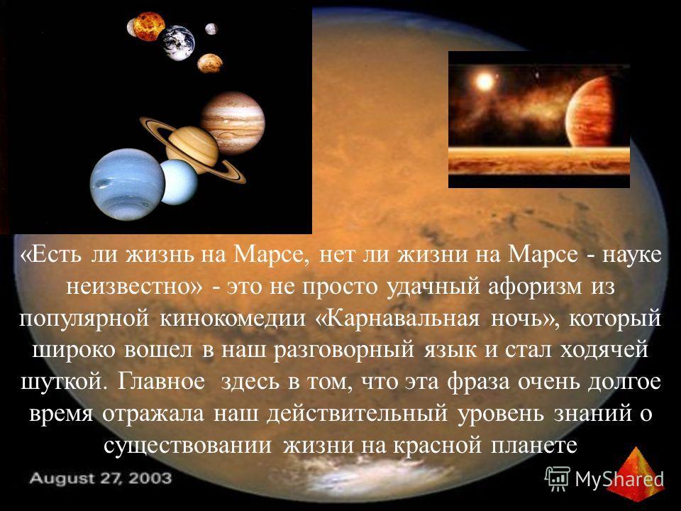 «Есть ли жизнь на Марсе, нет ли жизни на Марсе - науке неизвестно» - это не просто удачный афоризм из популярной кинокомедии «Карнавальная ночь», который широко вошел в наш разговорный язык и стал ходячей шуткой. Главное здесь в том, что эта фраза оч