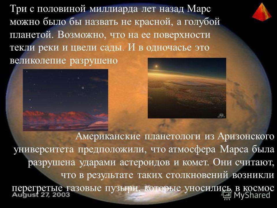 Три с половиной миллиарда лет назад Марс можно было бы назвать не красной, а голубой планетой. Возможно, что на ее поверхности текли реки и цвели сады. И в одночасье это великолепие разрушено Американские планетологи из Аризонского университета предп