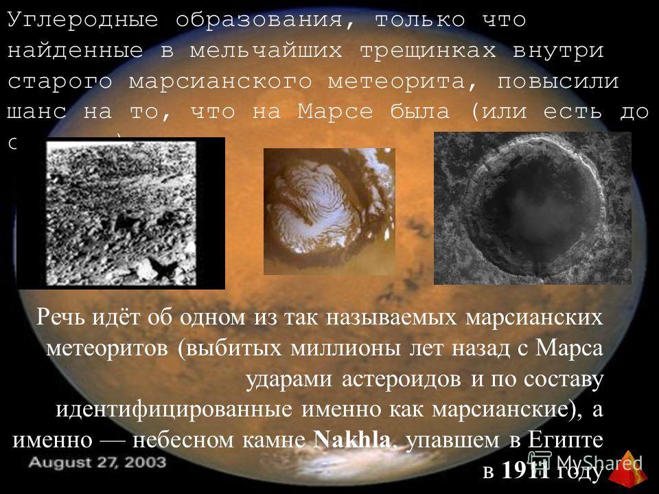 Углеродные образования, только что найденные в мельчайших трещинках внутри старого марсианского метеорита, повысили шанс на то, что на Марсе была (или есть до сих пор) жизнь Речь идёт об одном из так называемых марсианских метеоритов (выбитых миллион