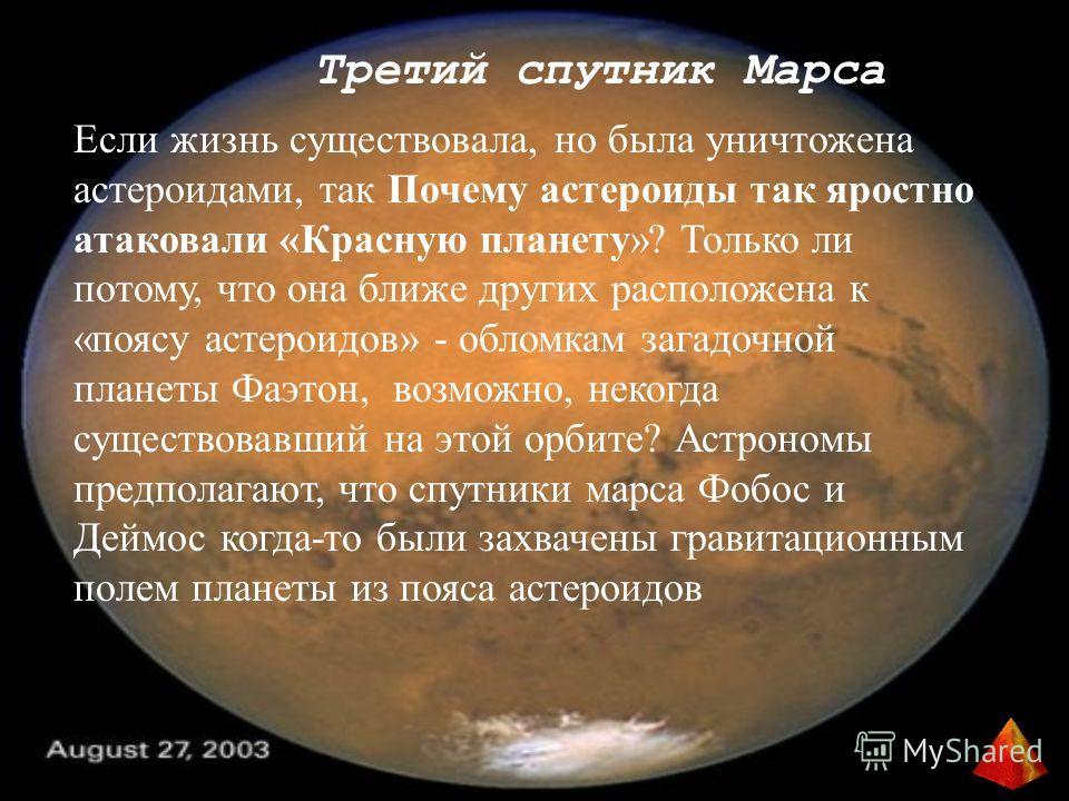 Третий спутник Марса Если жизнь существовала, но была уничтожена астероидами, так Почему астероиды так яростно атаковали «Красную планету»? Только ли потому, что она ближе других расположена к «поясу астероидов» - обломкам загадочной планеты Фаэтон,